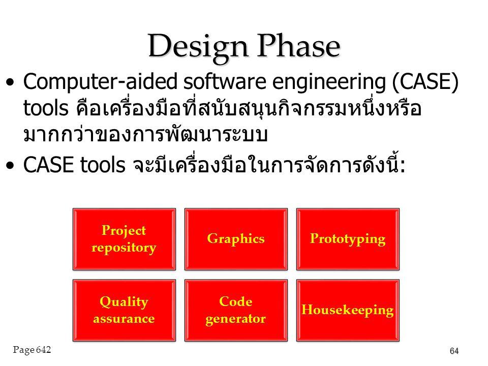 Design Phase Computer-aided software engineering (CASE) tools คือเครื่องมือที่สนับสนุนกิจกรรมหนึ่งหรือ มากกว่าของการพัฒนาระบบ CASE tools จะมีเครื่องมือในการจัดการดังนี้: 64 Page 642 Project repository GraphicsPrototyping Quality assurance Code generator Housekeeping