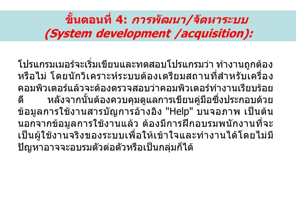 ขั้นตอนที่ 4: การพัฒนา/จัดหาระบบ (System development /acquisition): โปรแกรมเมอร์จะเริ่มเขียนและทดสอบโปรแกรมว่า ทำงานถูกต้อง หรือไม่ โดยนักวิเคราะห์ระบบต้องเตรียมสถานที่สำหรับเครื่อง คอมพิวเตอร์แล้วจะต้องตรวจสอบว่าคอมพิวเตอร์ทำงานเรียบร้อย ดี หลังจากนั้นต้องควบคุมดูแลการเขียนคู่มือซึ่งประกอบด้วย ข้อมูลการใช้งานสารบัญการอ้างอิง Help บนจอภาพ เป็นต้น นอกจากข้อมูลการใช้งานแล้ว ต้องมีการฝึกอบรมพนักงานที่จะ เป็นผู้ใช้งานจริงของระบบเพื่อให้เข้าใจและทำงานได้โดยไม่มี ปัญหาอาจจะอบรมตัวต่อตัวหรือเป็นกลุ่มก็ได้