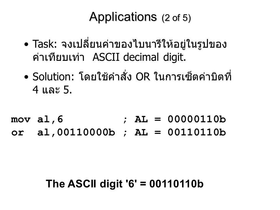 Applications (2 of 5) mov al,6 ; AL = 00000110b or al,00110000b ; AL = 00110110b Task: จงเปลี่ยนค่าของไบนารีให้อยู่ในรูปของ ค่าเทียบเท่า ASCII decimal