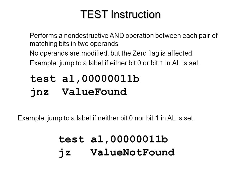 TEST Instruction Performs a nondestructive AND operation between each pair of matching bits in two operands No operands are modified, but the Zero flag is affected.