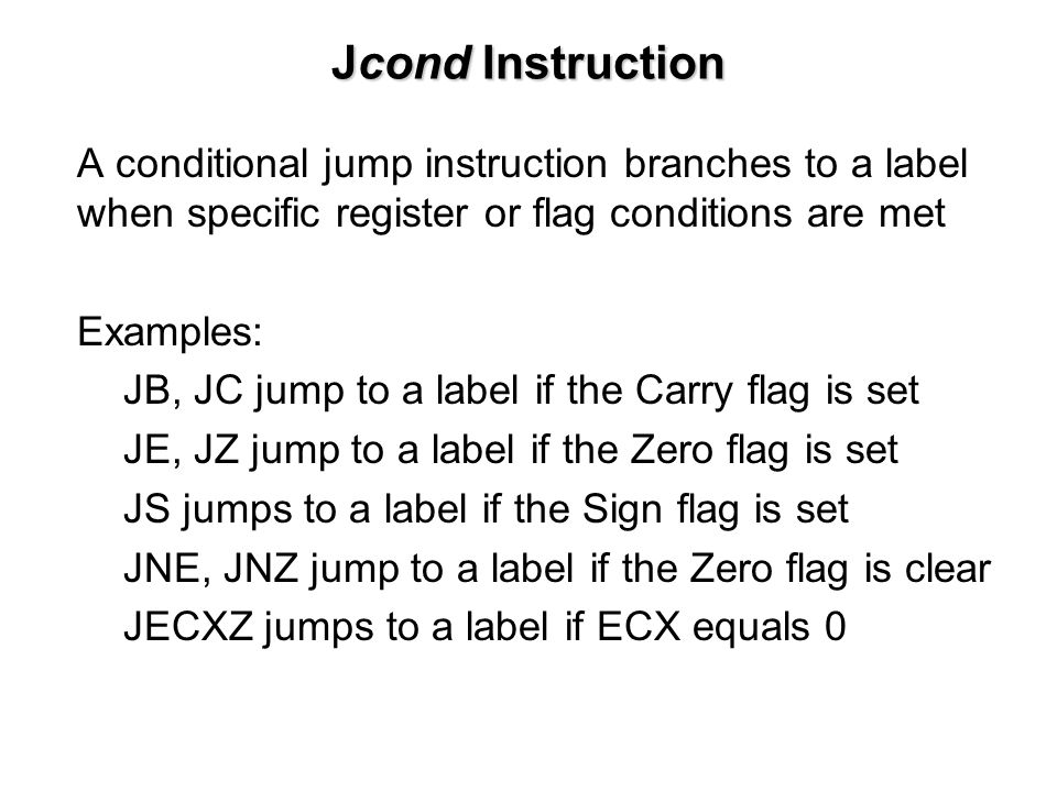 Jcond Instruction A conditional jump instruction branches to a label when specific register or flag conditions are met Examples: JB, JC jump to a label if the Carry flag is set JE, JZ jump to a label if the Zero flag is set JS jumps to a label if the Sign flag is set JNE, JNZ jump to a label if the Zero flag is clear JECXZ jumps to a label if ECX equals 0