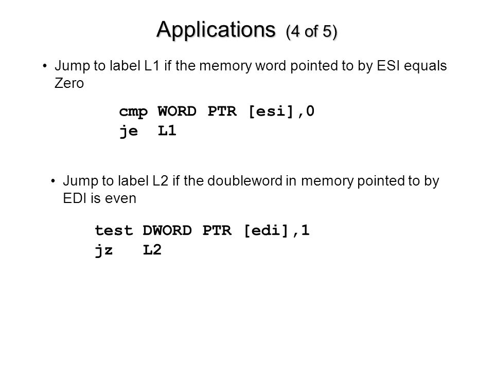 Applications (4 of 5) cmp WORD PTR [esi],0 je L1 Jump to label L1 if the memory word pointed to by ESI equals Zero test DWORD PTR [edi],1 jz L2 Jump to label L2 if the doubleword in memory pointed to by EDI is even