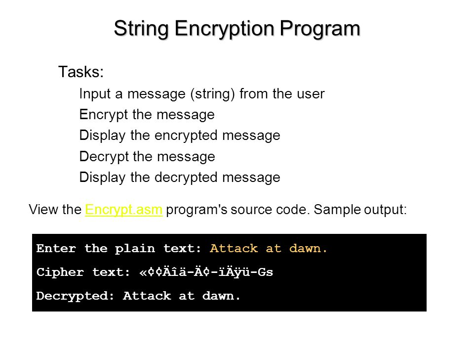 String Encryption Program Tasks: Input a message (string) from the user Encrypt the message Display the encrypted message Decrypt the message Display the decrypted message View the Encrypt.asm program s source code.