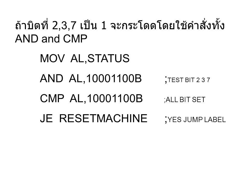 ถ้าบิตที่ 2,3,7 เป็น 1 จะกระโดดโดยใช้คำสั่งทั้ง AND and CMP MOV AL,STATUS AND AL,10001100B; TEST BIT 2 3 7 CMP AL,10001100B ;ALL BIT SET JE RESETMACHI