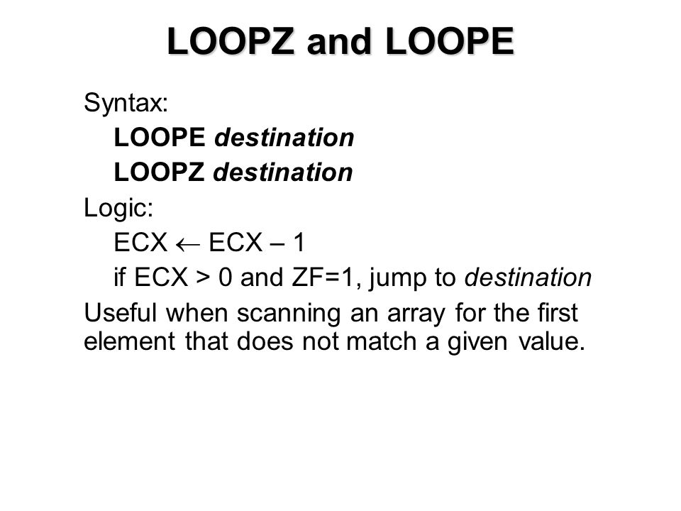 LOOPZ and LOOPE Syntax: LOOPE destination LOOPZ destination Logic: ECX  ECX – 1 if ECX > 0 and ZF=1, jump to destination Useful when scanning an array for the first element that does not match a given value.
