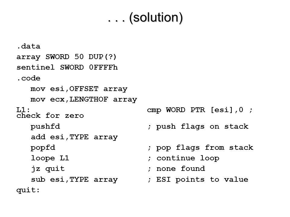 ... (solution).data array SWORD 50 DUP(?) sentinel SWORD 0FFFFh.code mov esi,OFFSET array mov ecx,LENGTHOF array L1:cmp WORD PTR [esi],0; check for ze