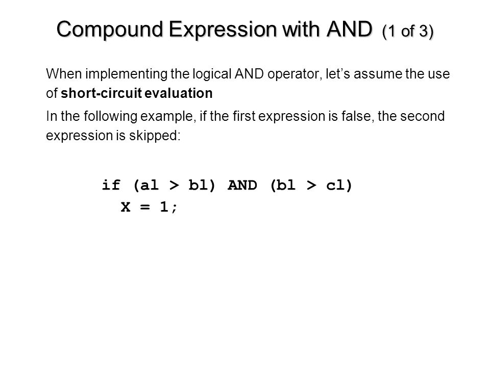 Compound Expression with AND (1 of 3) When implementing the logical AND operator, let's assume the use of short-circuit evaluation In the following example, if the first expression is false, the second expression is skipped: if (al > bl) AND (bl > cl) X = 1;