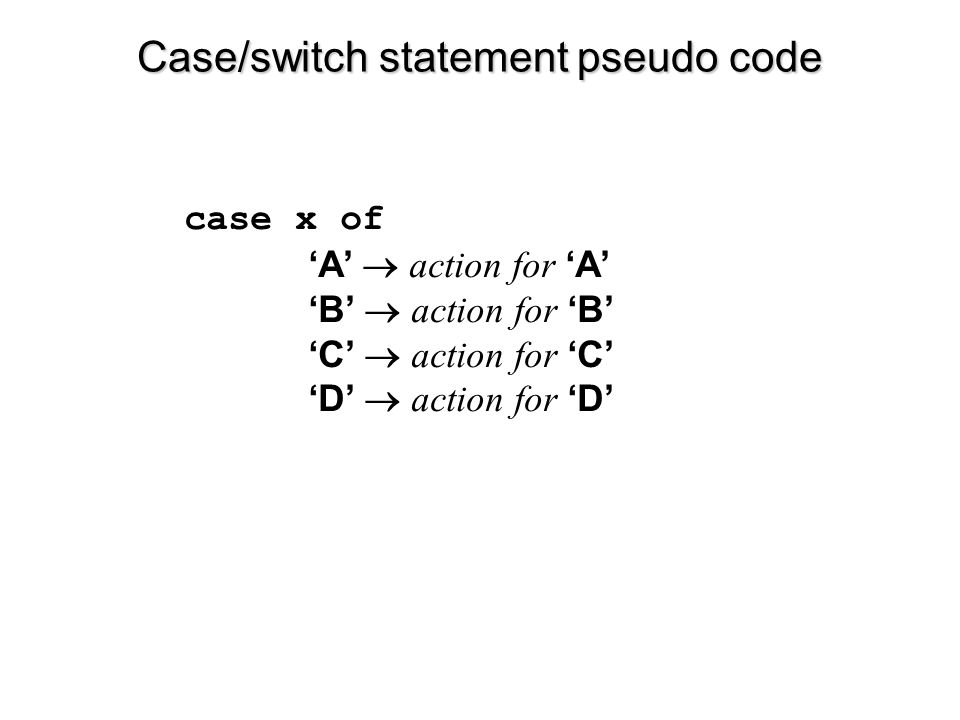 Case/switch statement pseudo code case x of 'A'  action for 'A' 'B'  action for 'B' 'C'  action for 'C' 'D'  action for 'D'