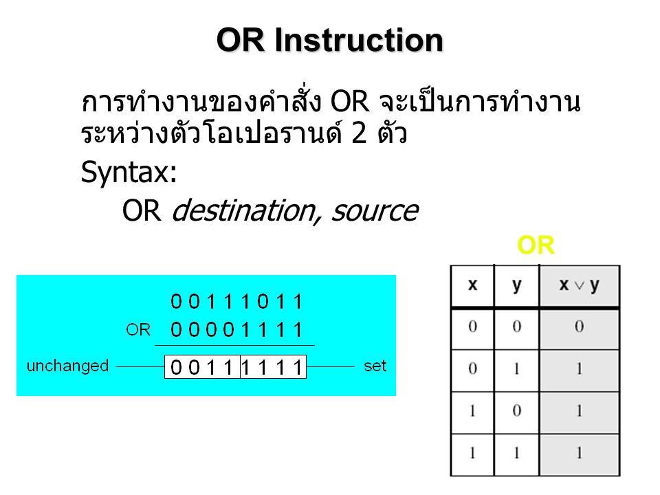OR Instruction การทำงานของคำสั่ง OR จะเป็นการทำงาน ระหว่างตัวโอเปอรานด์ 2 ตัว Syntax: OR destination, source OR