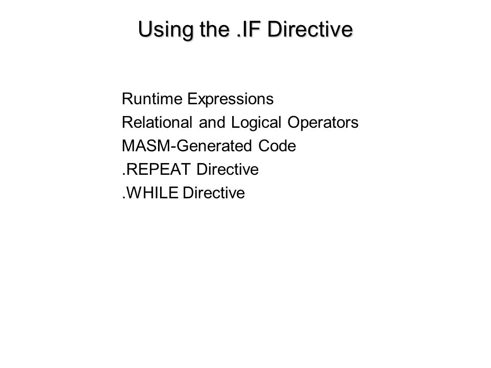 Using the.IF Directive Runtime Expressions Relational and Logical Operators MASM-Generated Code.REPEAT Directive.WHILE Directive