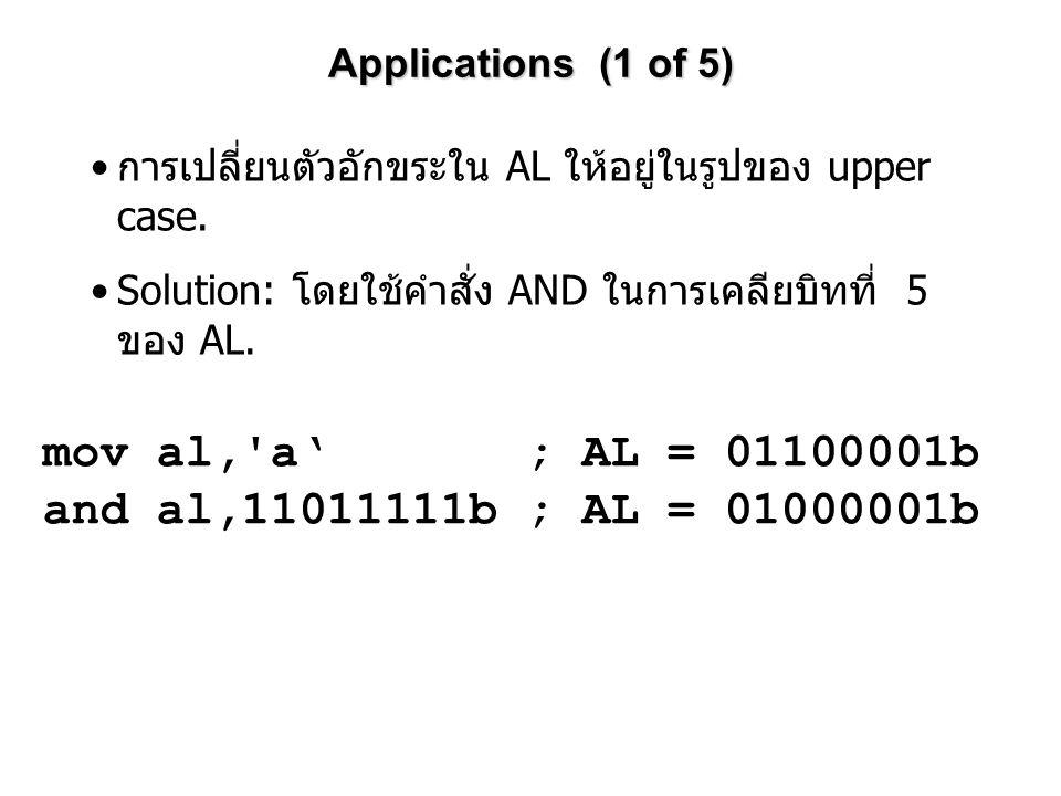 Applications (1 of 5) mov al,'a' ; AL = 01100001b and al,11011111b ; AL = 01000001b การเปลี่ยนตัวอักขระใน AL ให้อยู่ในรูปของ upper case. Solution: โดย