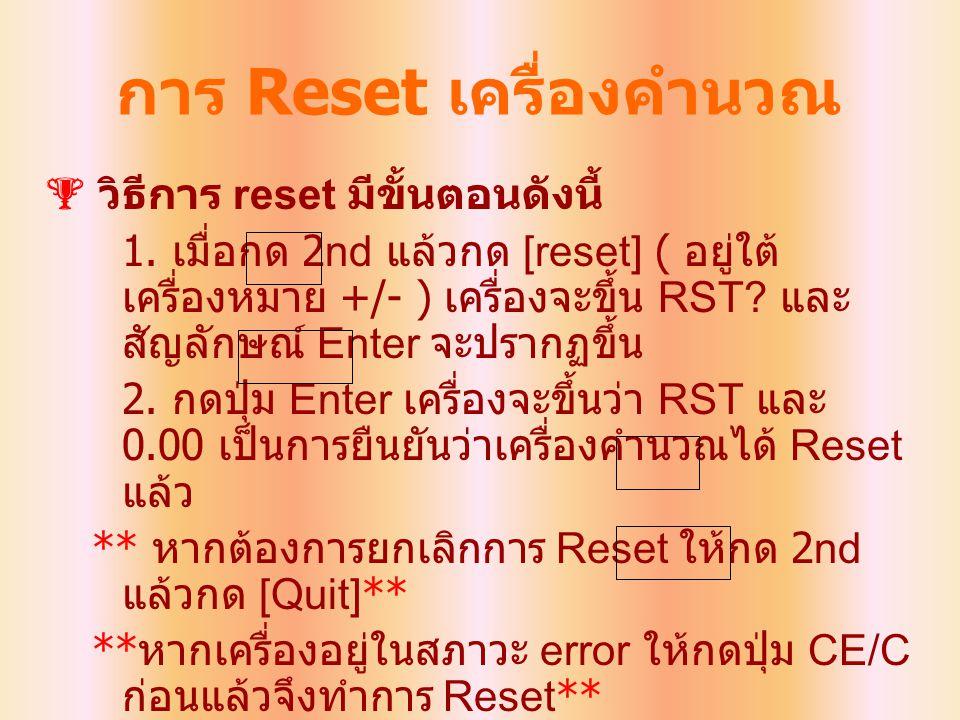 การ Reset เครื่องคำนวณ  วิธีการ reset มีขั้นตอนดังนี้ 1. เมื่อกด 2nd แล้วกด [reset] ( อยู่ใต้ เครื่องหมาย +/- ) เครื่องจะขึ้น RST? และ สัญลักษณ์ Ente