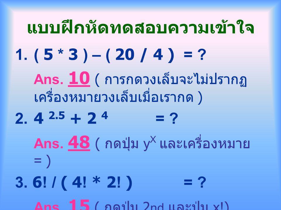 แบบฝึกหัดทดสอบความเข้าใจ 1.( 5 * 3 ) – ( 20 / 4 )= ? Ans. 10 ( การกดวงเล็บจะไม่ปรากฏ เครื่องหมายวงเล็บเมื่อเรากด ) 2.4 2.5 + 2 4 = ? Ans. 48 ( กดปุ่ม