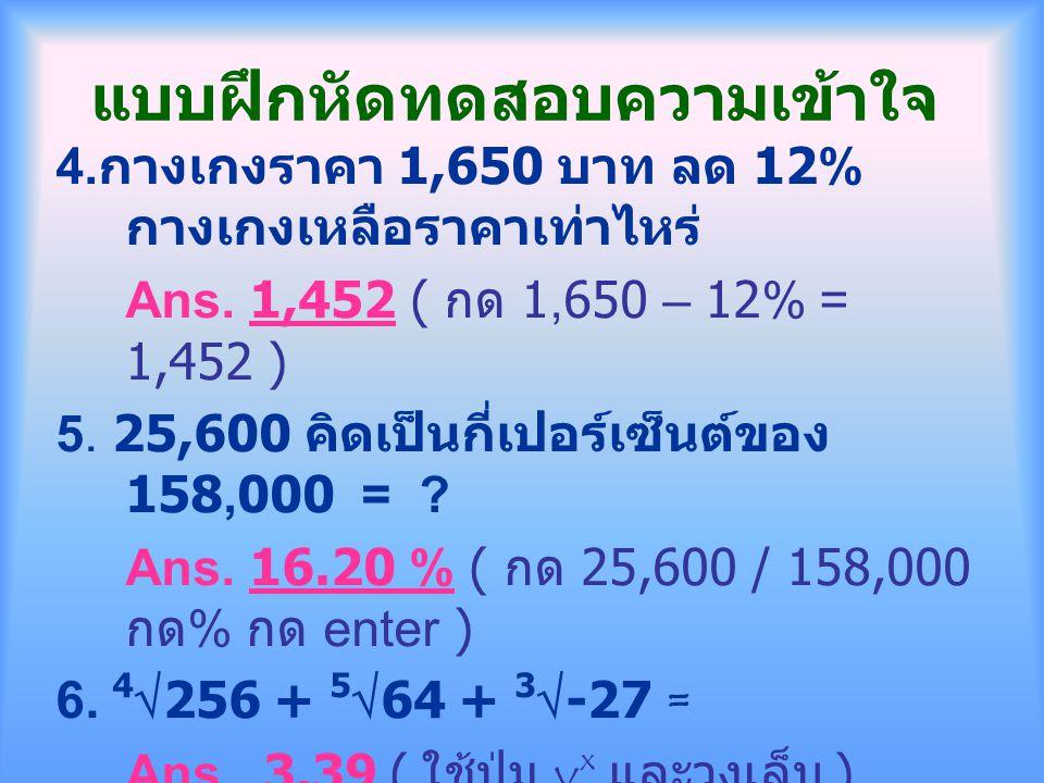 แบบฝึกหัดทดสอบความเข้าใจ 4. กางเกงราคา 1,650 บาท ลด 12% กางเกงเหลือราคาเท่าไหร่ Ans. 1,452 ( กด 1,650 – 12% = 1,452 ) 5. 25,600 คิดเป็นกี่เปอร์เซ็นต์ข