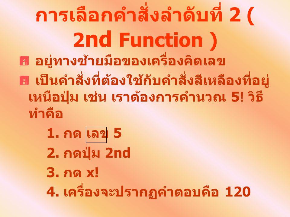 การเลือกคำสั่งลำดับที่ 2 ( 2 nd Function )  อยู่ทางซ้ายมือของเครื่องคิดเลข  เป็นคำสั่งที่ต้องใช้กับคำสั่งสีเหลืองที่อยู่ เหนือปุ่ม เช่น เราต้องการคำ