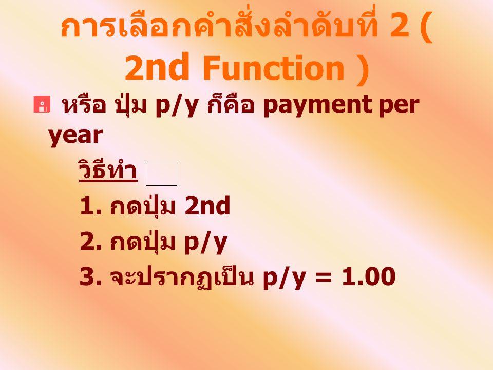 การเลือกคำสั่งลำดับที่ 2 ( 2 nd Function )  หรือ ปุ่ม p/y ก็คือ payment per year วิธีทำ 1. กดปุ่ม 2nd 2. กดปุ่ม p/y 3. จะปรากฏเป็น p/y = 1.00