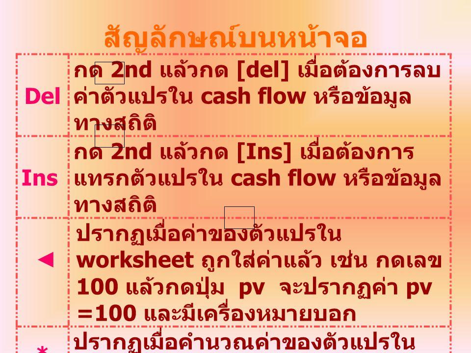 สัญลักษณ์บนหน้าจอ Del กด 2nd แล้วกด [del] เมื่อต้องการลบ ค่าตัวแปรใน cash flow หรือข้อมูล ทางสถิติ Ins กด 2nd แล้วกด [Ins] เมื่อต้องการ แทรกตัวแปรใน c