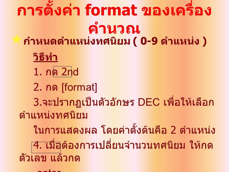 การตั้งค่า format ของเครื่อง คำนวณ  กำหนดตำแหน่งทศนิยม ( 0-9 ตำแหน่ง ) วิธีทำ 1. กด 2nd 2. กด [format] 3. จะปรากฏเป็นตัวอักษร DEC เพื่อให้เลือก ตำแหน