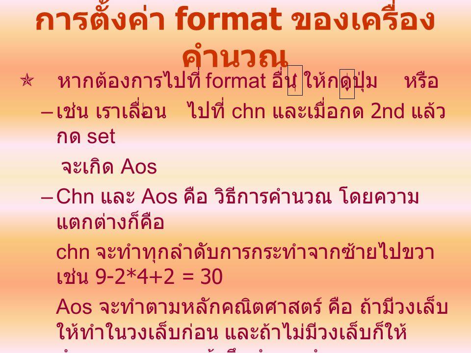 การตั้งค่า format ของเครื่อง คำนวณ  หากต้องการไปที่ format อื่น ให้กดปุ่ม หรือ – เช่น เราเลื่อน ไปที่ chn และเมื่อกด 2nd แล้ว กด set จะเกิด Aos –Chn