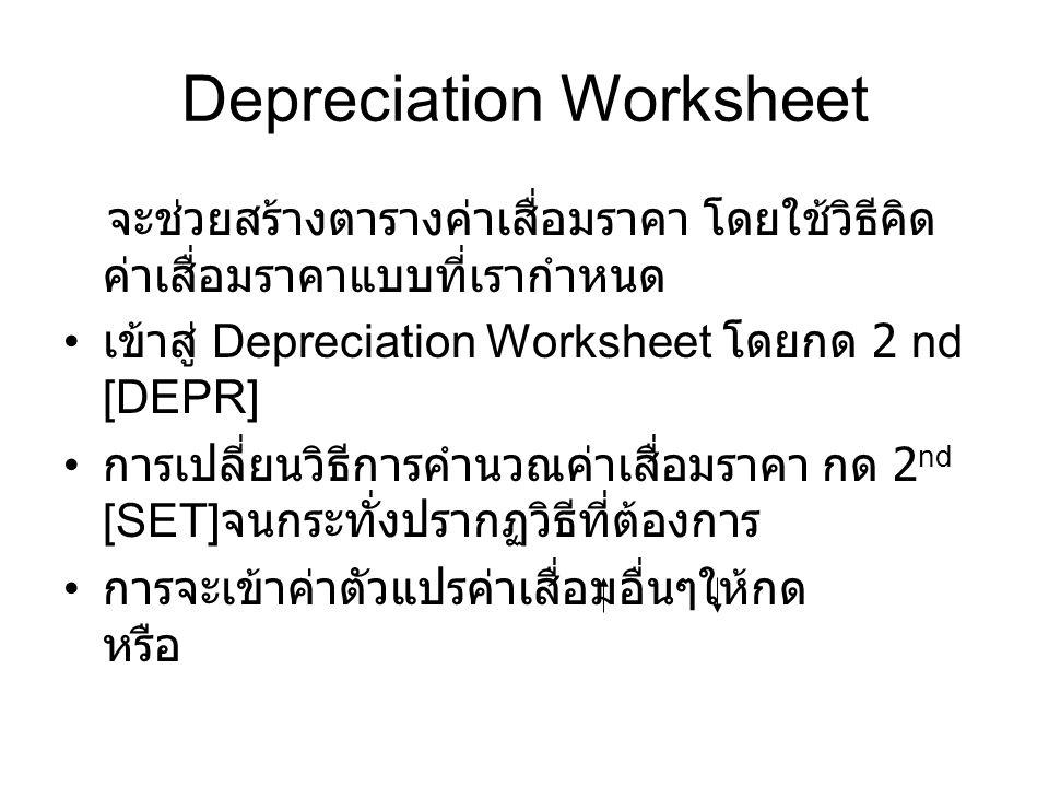 Depreciation Worksheet จะช่วยสร้างตารางค่าเสื่อมราคา โดยใช้วิธีคิด ค่าเสื่อมราคาแบบที่เรากำหนด เข้าสู่ Depreciation Worksheet โดยกด 2 nd [DEPR] การเปลี่ยนวิธีการคำนวณค่าเสื่อมราคา กด 2 nd [SET] จนกระทั่งปรากฏวิธีที่ต้องการ การจะเข้าค่าตัวแปรค่าเสื่อมอื่นๆให้กด หรือ