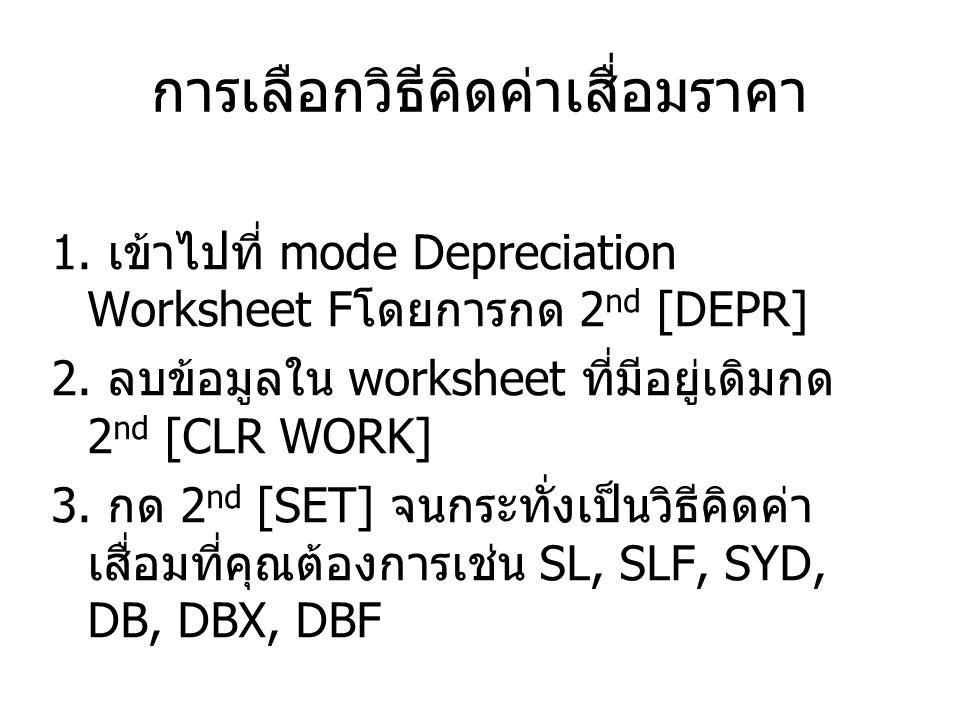 การเลือกวิธีคิดค่าเสื่อมราคา 1.เข้าไปที่ mode Depreciation Worksheet F โดยการกด 2 nd [DEPR] 2.
