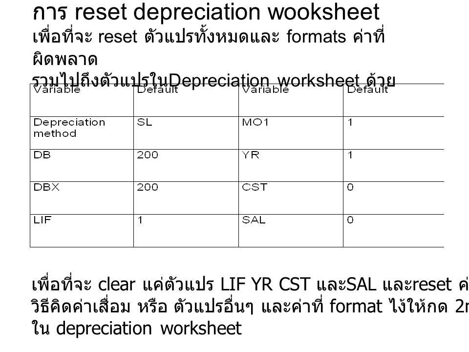 การ reset depreciation wooksheet เพื่อที่จะ reset ตัวแปรทั้งหมดและ formats ค่าที่ ผิดพลาด รวมไปถึงตัวแปรใน Depreciation worksheet ด้วย เพื่อที่จะ clear แค่ตัวแปร LIF YR CST และ SAL และ reset ค่าที่ผิดฟลาดโดยไม่กระทบต่อ วิธีคิดค่าเสื่อม หรือ ตัวแปรอื่นๆ และค่าที่ format ไง้ให้กด 2nd [CLR WORK] ขณะที่อยู่ ใน depreciation worksheet