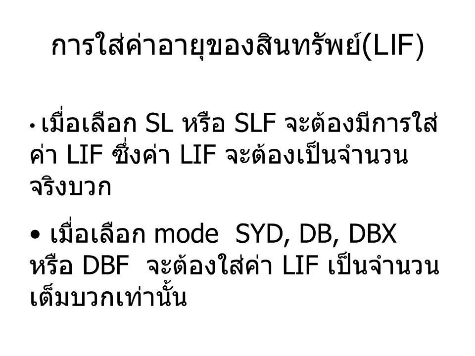 เมื่อเลือก SL หรือ SLF จะต้องมีการใส่ ค่า LIF ซึ่งค่า LIF จะต้องเป็นจำนวน จริงบวก เมื่อเลือก mode SYD, DB, DBX หรือ DBF จะต้องใส่ค่า LIF เป็นจำนวน เต็มบวกเท่านั้น การใส่ค่าอายุของสินทรัพย์ (LIF)