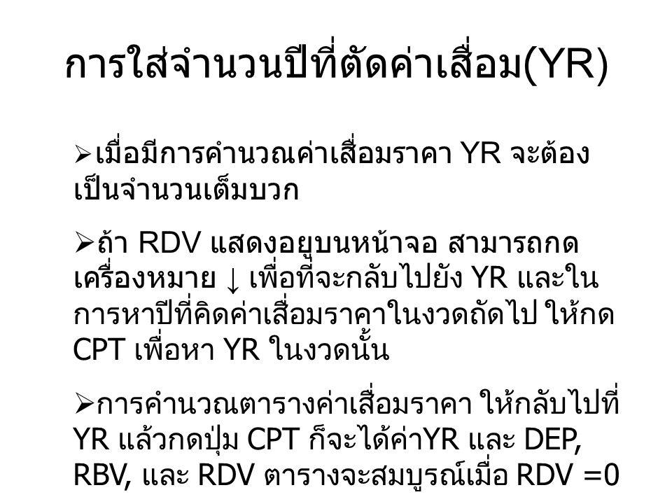  เมื่อมีการคำนวณค่าเสื่อมราคา YR จะต้อง เป็นจำนวนเต็มบวก  ถ้า RDV แสดงอยูบนหน้าจอ สามารถกด เครื่องหมาย ↓ เพื่อที่จะกลับไปยัง YR และใน การหาปีที่คิดค่าเสื่อมราคาในงวดถัดไป ให้กด CPT เพื่อหา YR ในงวดนั้น  การคำนวณตารางค่าเสื่อมราคา ให้กลับไปที่ YR แล้วกดปุ่ม CPT ก็จะได้ค่า YR และ DEP, RBV, และ RDV ตารางจะสมบูรณ์เมื่อ RDV =0 การใส่จำนวนปีที่ตัดค่าเสื่อม (YR)