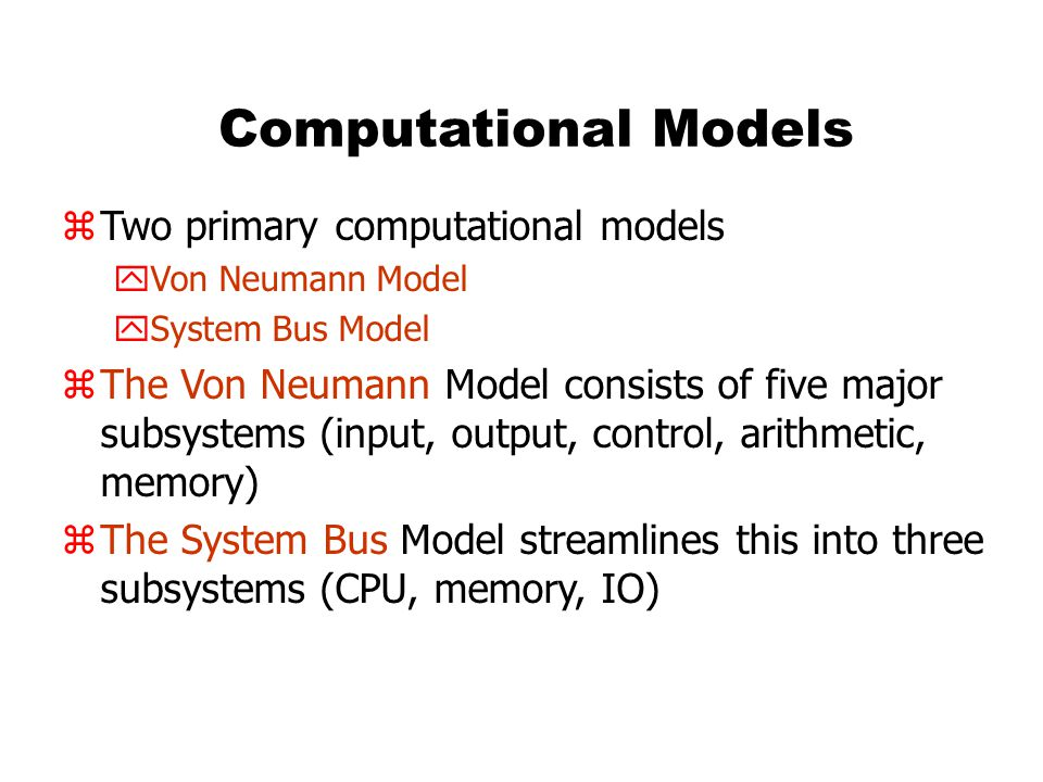 Computational Models zTwo primary computational models yVon Neumann Model ySystem Bus Model zThe Von Neumann Model consists of five major subsystems (input, output, control, arithmetic, memory) zThe System Bus Model streamlines this into three subsystems (CPU, memory, IO)
