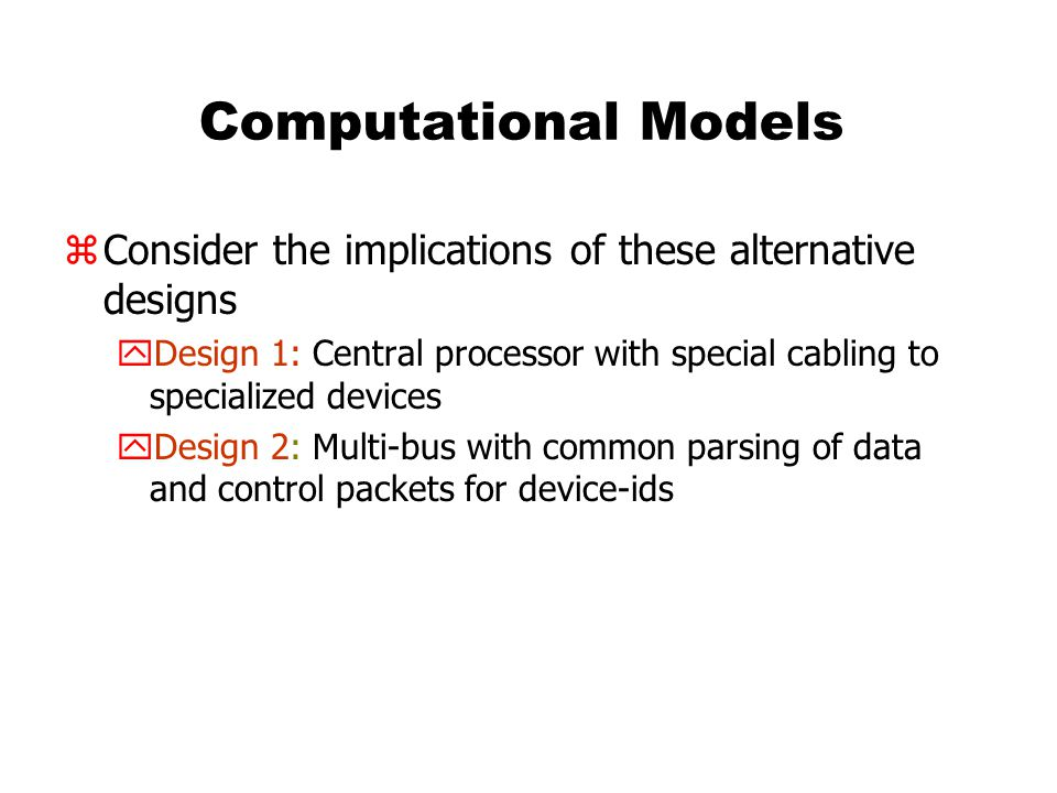 Computational Models zConsider the implications of these alternative designs yDesign 1: Central processor with special cabling to specialized devices y Design 2: Multi-bus with common parsing of data and control packets for device-ids