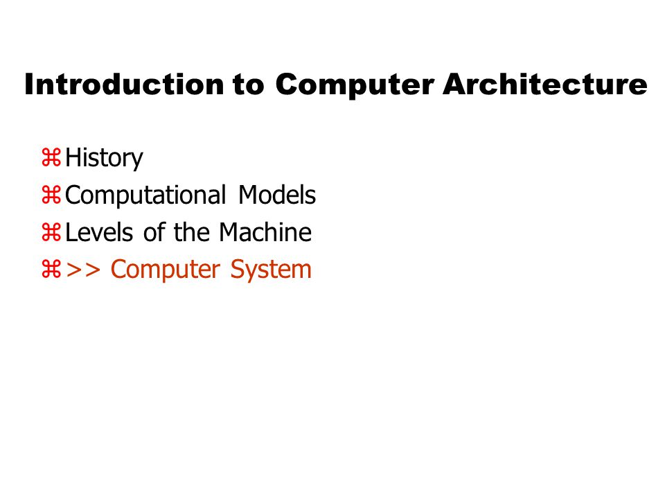 Introduction to Computer Architecture zHistory zComputational Models zLevels of the Machine z>> Computer System