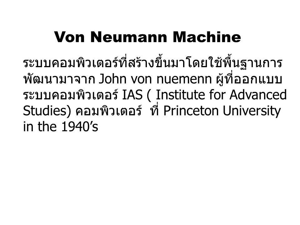 Von Neumann Machine ระบบคอมพิวเตอร์ที่สร้างขึ้นมาโดยใช้พื้นฐานการ พัฒนามาจาก John von nuemenn ผู้ที่ออกแบบ ระบบคอมพิวเตอร์ IAS ( Institute for Advance