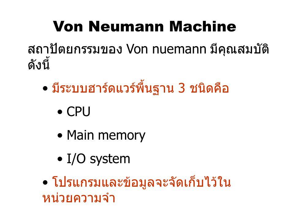 Von Neumann Machine สถาปัตยกรรมของ Von nuemann มีคุณสมบัติ ดังนี้ มีระบบฮาร์ดแวร์พื้นฐาน 3 ชนิดคือ CPU Main memory I/O system โปรแกรมและข้อมูลจะจัดเก็