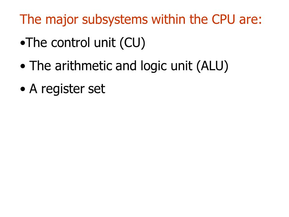 The major subsystems within the CPU are: The control unit (CU) The arithmetic and logic unit (ALU) A register set