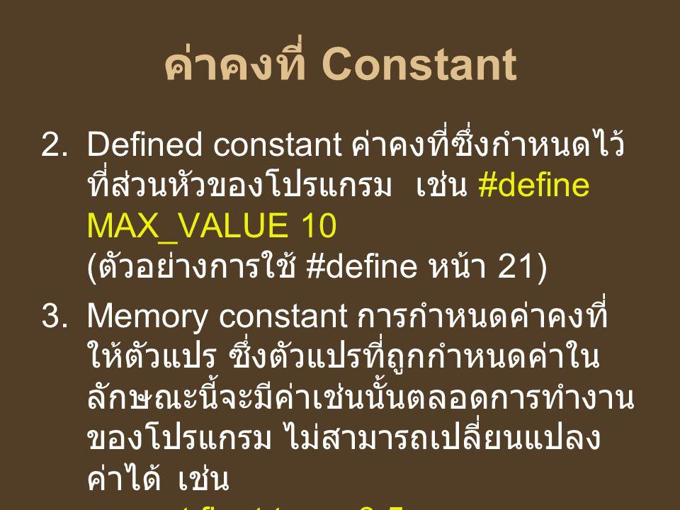ค่าคงที่ Constant  Defined constant ค่าคงที่ซึ่งกำหนดไว้ ที่ส่วนหัวของโปรแกรม เช่น #define MAX_VALUE 10 ( ตัวอย่างการใช้ #define หน้า 21)  Memory
