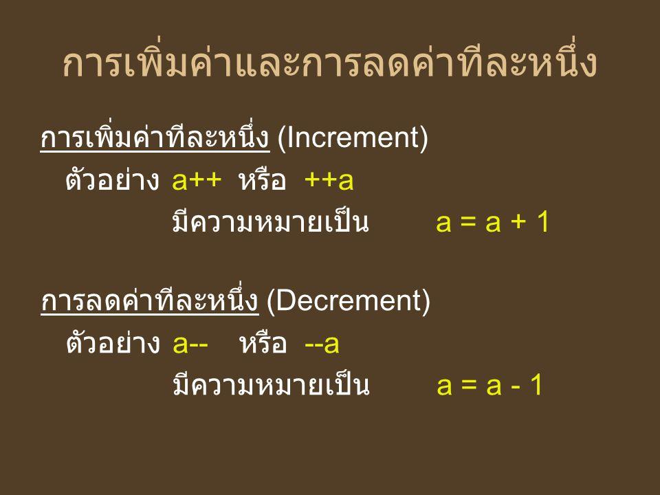 การเพิ่มค่าและการลดค่าทีละหนึ่ง การเพิ่มค่าทีละหนึ่ง (Increment) ตัวอย่าง a++ หรือ ++a มีความหมายเป็น a = a + 1 การลดค่าทีละหนึ่ง (Decrement) ตัวอย่าง
