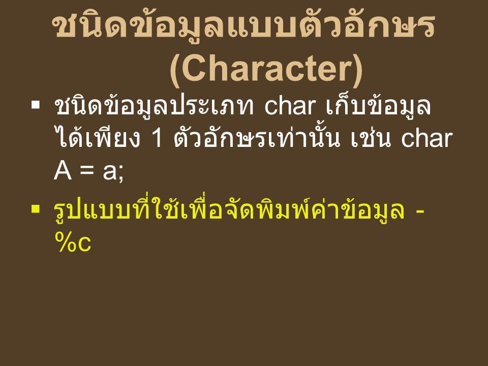 ชนิดข้อมูลแบบตัวอักษร (Character)  ชนิดข้อมูลประเภท char เก็บข้อมูล ได้เพียง 1 ตัวอักษรเท่านั้น เช่น char A = a;  รูปแบบที่ใช้เพื่อจัดพิมพ์ค่าข้อมูล