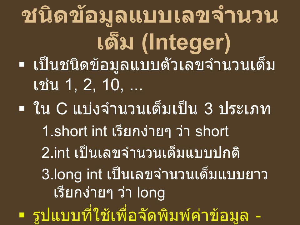 ชนิดข้อมูลแบบเลขจำนวน เต็ม (Integer)  เป็นชนิดข้อมูลแบบตัวเลขจำนวนเต็ม เช่น 1, 2, 10,...  ใน C แบ่งจำนวนเต็มเป็น 3 ประเภท 1.short int เรียกง่ายๆ ว่า