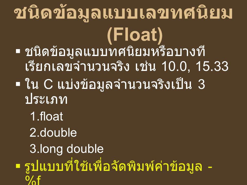 ชนิดข้อมูลแบบเลขทศนิยม (Float)  ชนิดข้อมูลแบบทศนิยมหรือบางที เรียกเลขจำนวนจริง เช่น 10.0, 15.33  ใน C แบ่งข้อมูลจำนวนจริงเป็น 3 ประเภท 1.float 2.dou