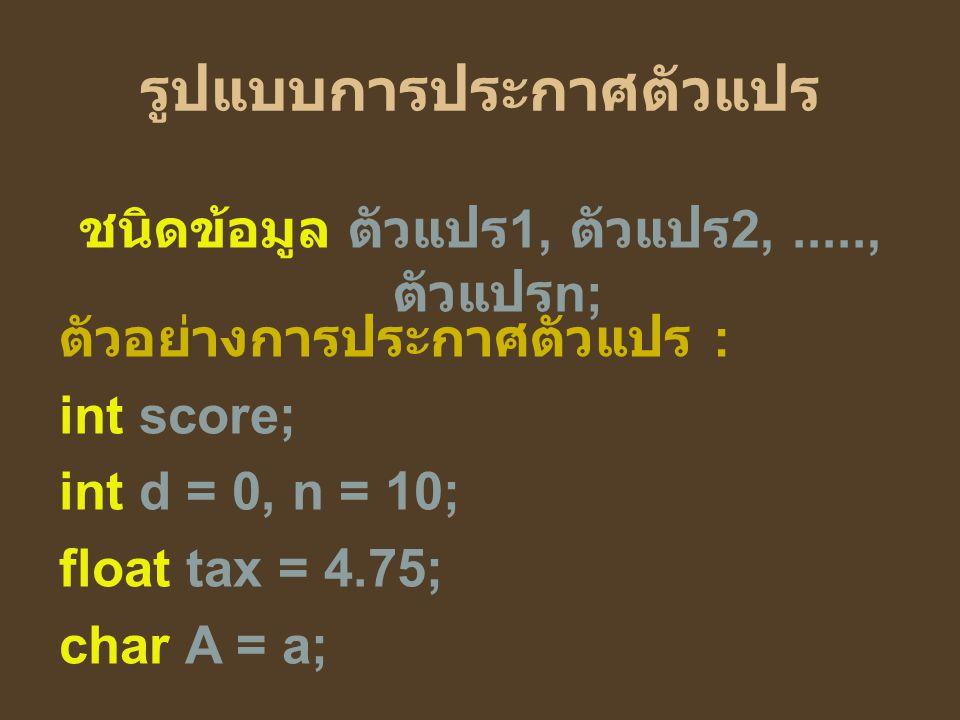รูปแบบการประกาศตัวแปร ชนิดข้อมูล ตัวแปร 1, ตัวแปร 2,....., ตัวแปร n; ตัวอย่างการประกาศตัวแปร : int score; int d = 0, n = 10; float tax = 4.75; char A