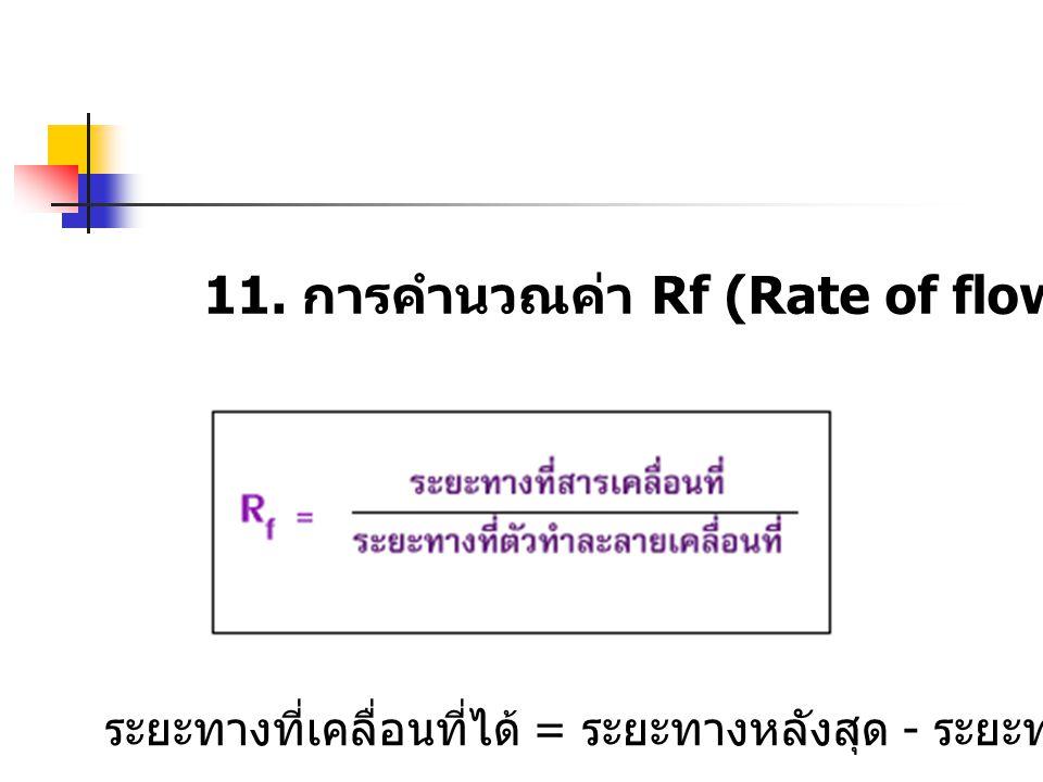11. การคำนวณค่า Rf (Rate of flow) ระยะทางที่เคลื่อนที่ได้ = ระยะทางหลังสุด - ระยะทางเริ่มต้น