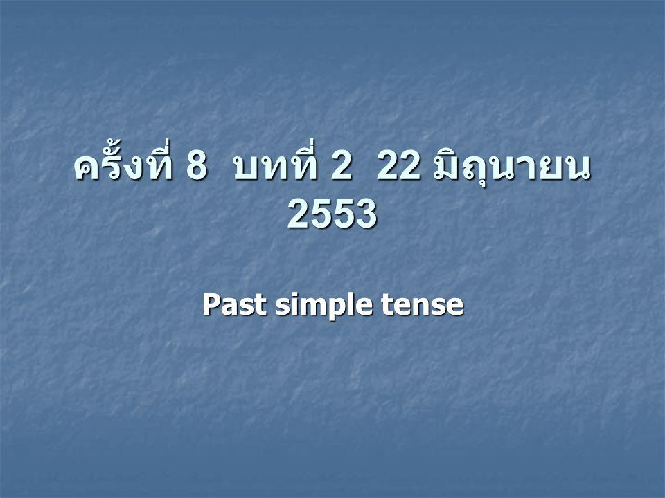 ครั้งที่ 8 บทที่ 2 22 มิถุนายน 2553 Past simple tense