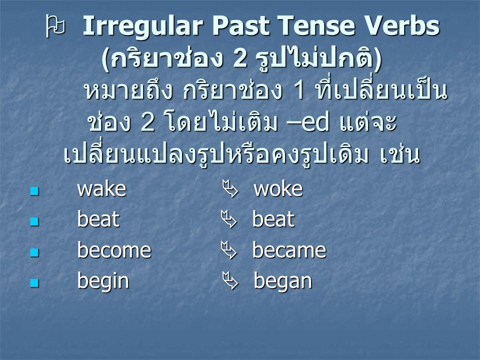  Irregular Past Tense Verbs ( กริยาช่อง 2 รูปไม่ปกติ ) หมายถึง กริยาช่อง 1 ที่เปลี่ยนเป็น ช่อง 2 โดยไม่เติม –ed แต่จะ เปลี่ยนแปลงรูปหรือคงรูปเดิม เช่