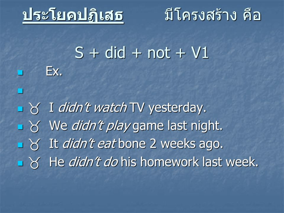 ประโยคปฏิเสธมีโครงสร้าง คือ S + did + not + V1 Ex. Ex.  I didn't watch TV yesterday.  I didn't watch TV yesterday.  We didn't play game last night.