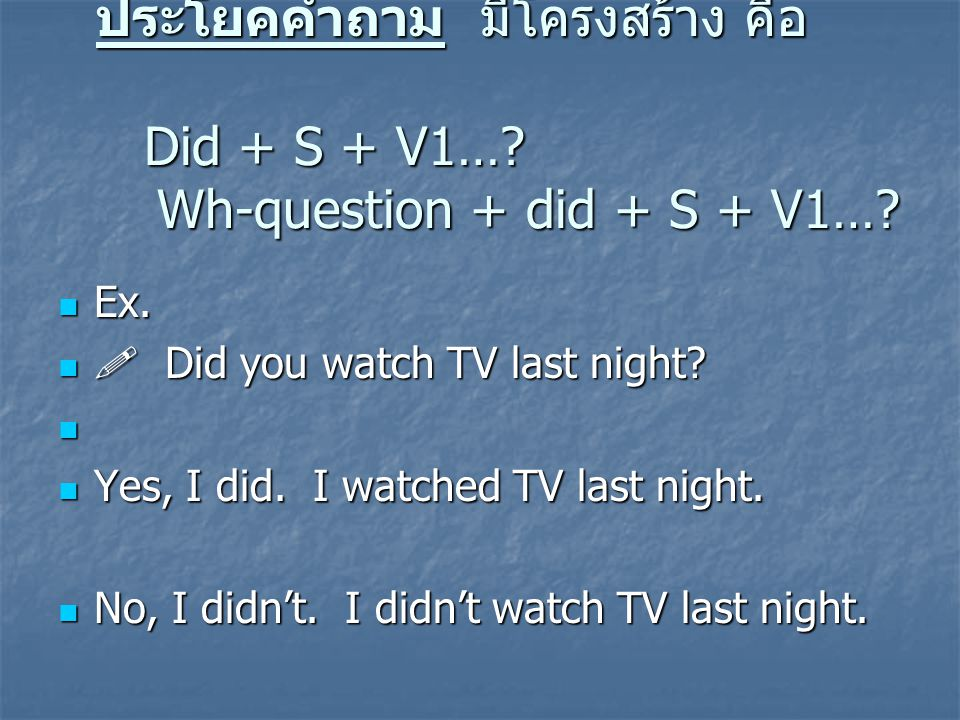 ประโยคคำถามมีโครงสร้าง คือ Did + S + V1…? Wh-question + did + S + V1…? Ex. Ex.  Did you watch TV last night?  Did you watch TV last night? Yes, I di