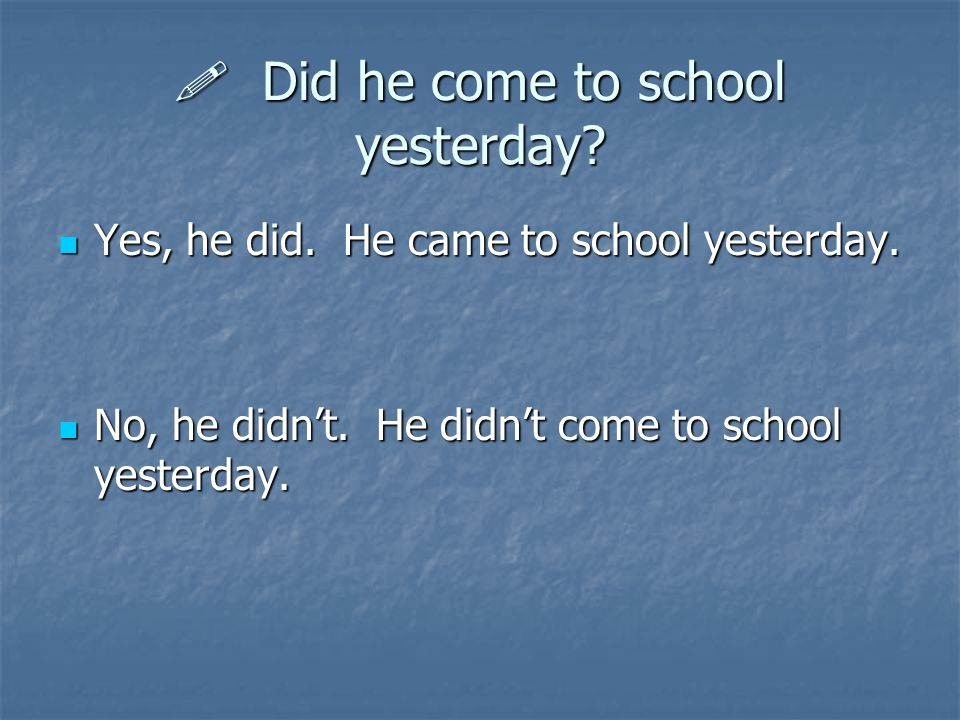  Did he come to school yesterday? Yes, he did. He came to school yesterday. Yes, he did. He came to school yesterday. No, he didn't. He didn't come t