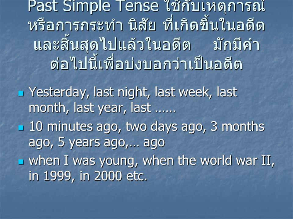 Past Simple Tense ใช้กับเหตุการณ์ หรือการกระทำ นิสัย ที่เกิดขึ้นในอดีต และสิ้นสุดไปแล้วในอดีต มักมีคำ ต่อไปนี้เพื่อบ่งบอกว่าเป็นอดีต Yesterday, last n