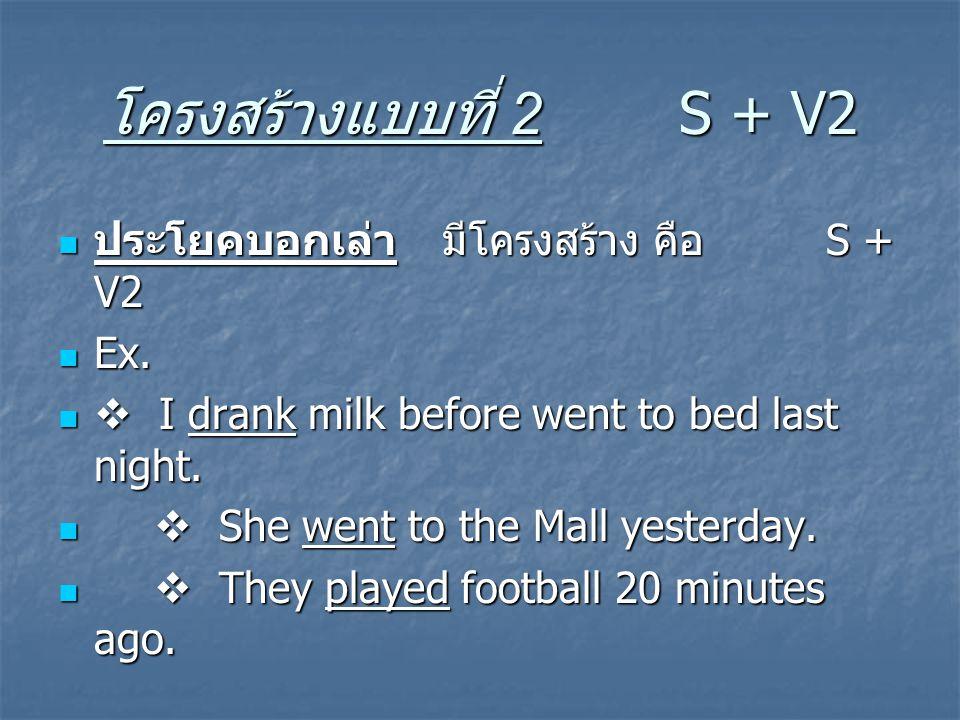 โครงสร้างแบบที่ 2 S + V2 ประโยคบอกเล่า มีโครงสร้าง คือ S + V2 ประโยคบอกเล่า มีโครงสร้าง คือ S + V2 Ex. Ex.  I drank milk before went to bed last nigh