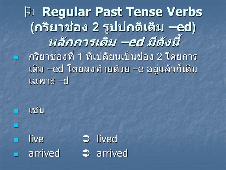  Regular Past Tense Verbs ( กริยาช่อง 2 รูปปกติเติม –ed) หลักการเติม –ed มีดังนี้ กริยาช่องที่ 1 ที่เปลี่ยนเป็นช่อง 2 โดยการ เติม –ed โดยลงท้ายด้วย –