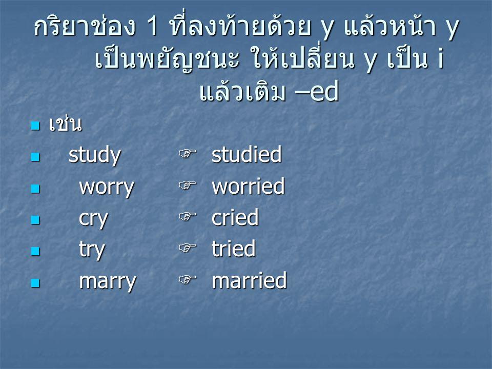 กริยาช่อง 1 ที่ลงท้ายด้วย y แล้วหน้า y เป็นพยัญชนะ ให้เปลี่ยน y เป็น i แล้วเติม –ed เช่น เช่น study  studied study  studied worry  worried worry 